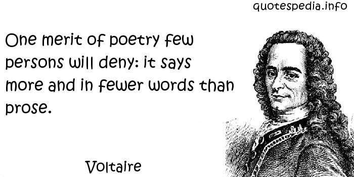 Voltaire - One merit of poetry few persons will deny: it says more and in fewer words than prose.