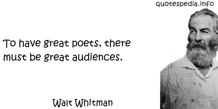 Walt Whitman - To have great poets, there must be great audiences.