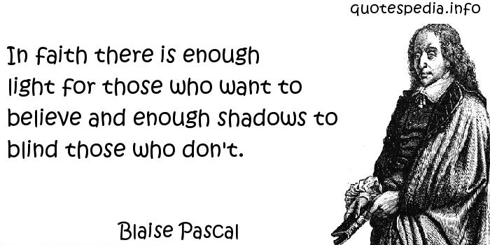 Blaise Pascal - In faith there is enough light for those who want to believe and enough shadows to blind those who don't.