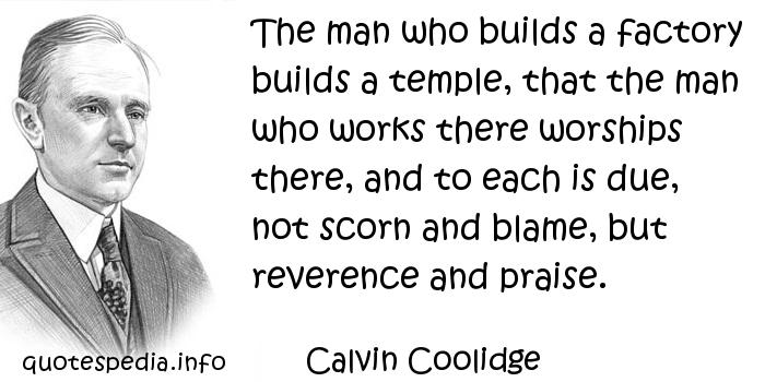 Calvin Coolidge - The man who builds a factory builds a temple, that the man who works there worships there, and to each is due, not scorn and blame, but reverence and praise.