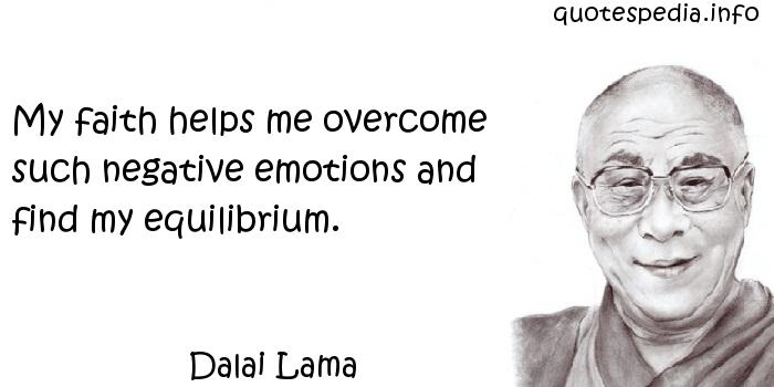 Dalai Lama - My faith helps me overcome such negative emotions and find my equilibrium.