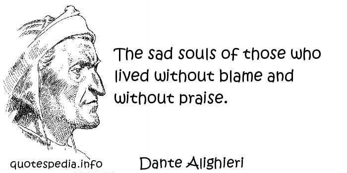 Dante Alighieri - The sad souls of those who lived without blame and without praise.