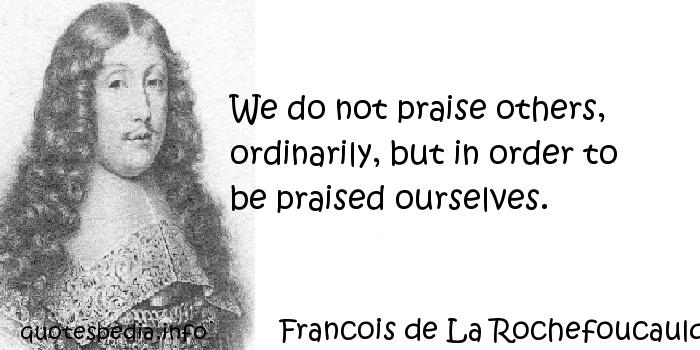 Francois de La Rochefoucauld - We do not praise others, ordinarily, but in order to be praised ourselves.