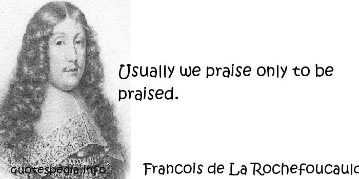 Francois de La Rochefoucauld - Usually we praise only to be praised.