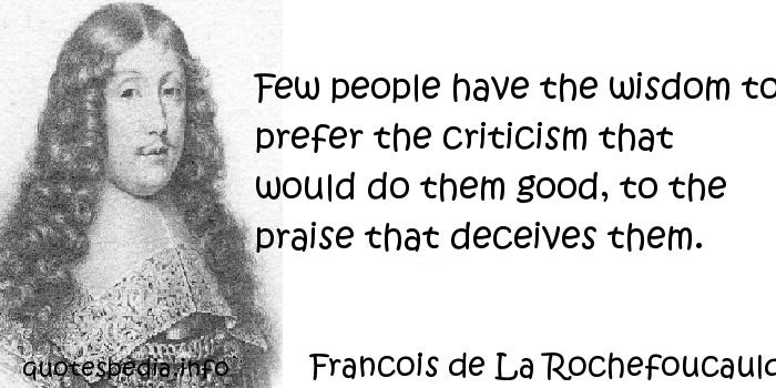 Francois de La Rochefoucauld - Few people have the wisdom to prefer the criticism that would do them good, to the praise that deceives them.