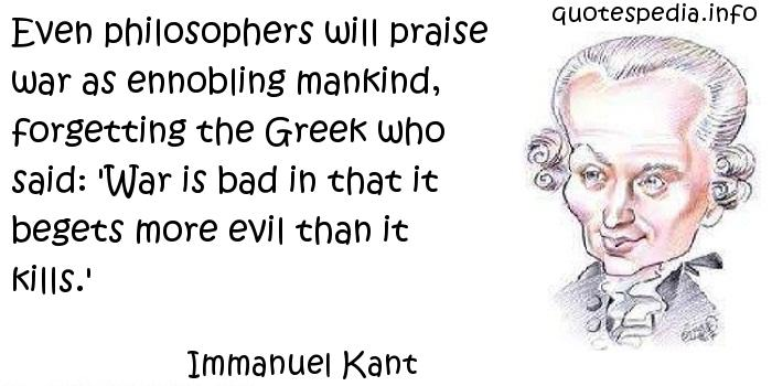 Immanuel Kant - Even philosophers will praise war as ennobling mankind, forgetting the Greek who said: 'War is bad in that it begets more evil than it kills.'
