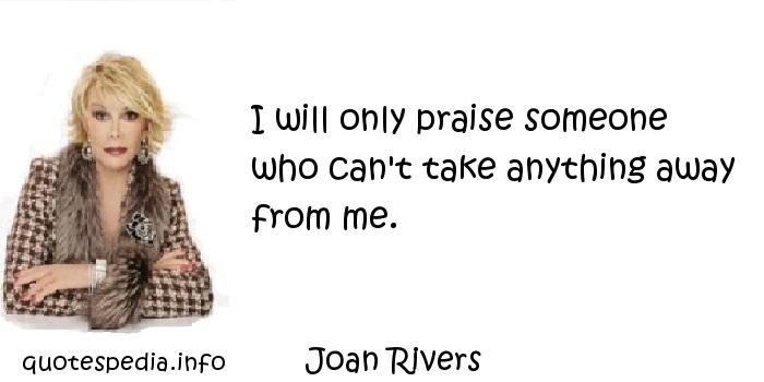 Joan Rivers - I will only praise someone who can't take anything away from me.