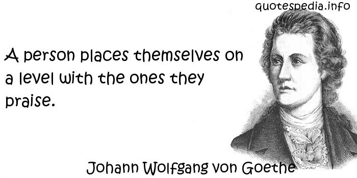 Johann Wolfgang von Goethe - A person places themselves on a level with the ones they praise.