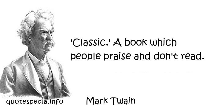 Mark Twain - 'Classic.' A book which people praise and don't read.