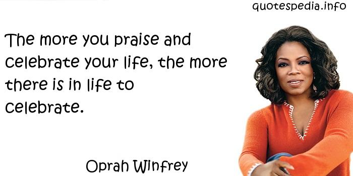 Oprah Winfrey - The more you praise and celebrate your life, the more there is in life to celebrate.