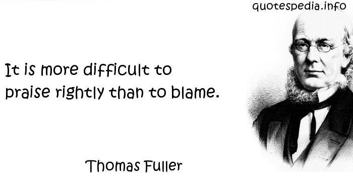 Thomas Fuller - It is more difficult to praise rightly than to blame.