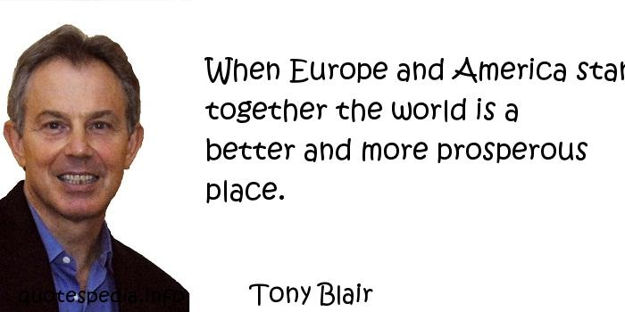 Tony Blair - When Europe and America stand together the world is a better and more prosperous place.