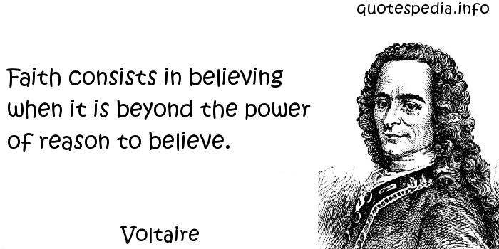 Voltaire - Faith consists in believing when it is beyond the power of reason to believe.