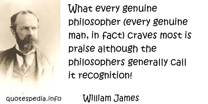 William James - What every genuine philosopher (every genuine man, in fact) craves most is praise although the philosophers generally call it recognition!