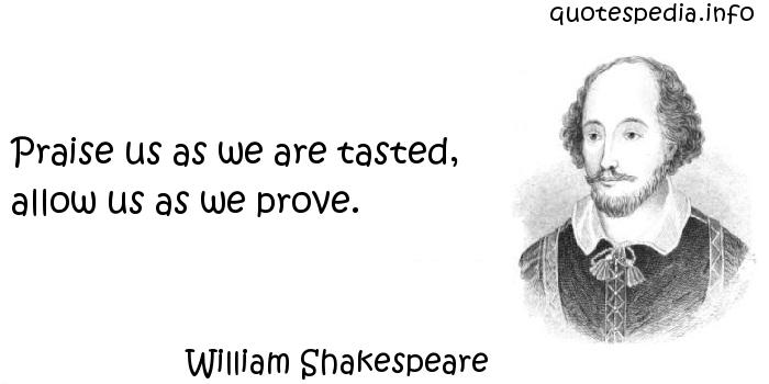 William Shakespeare - Praise us as we are tasted, allow us as we prove.