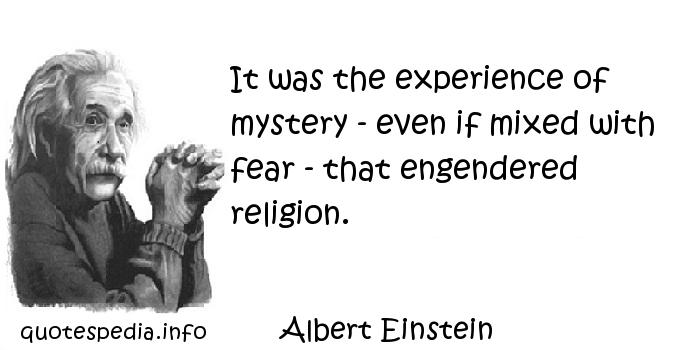 Albert Einstein - It was the experience of mystery - even if mixed with fear - that engendered religion.