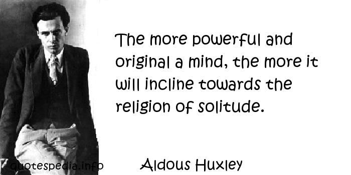Aldous Huxley - The more powerful and original a mind, the more it will incline towards the religion of solitude.
