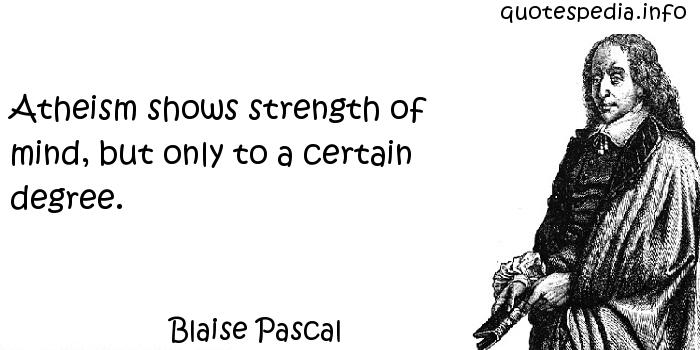 Blaise Pascal - Atheism shows strength of mind, but only to a certain degree.