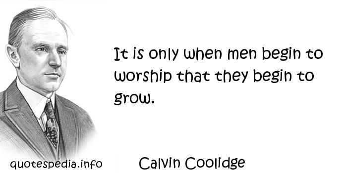 Calvin Coolidge - It is only when men begin to worship that they begin to grow.