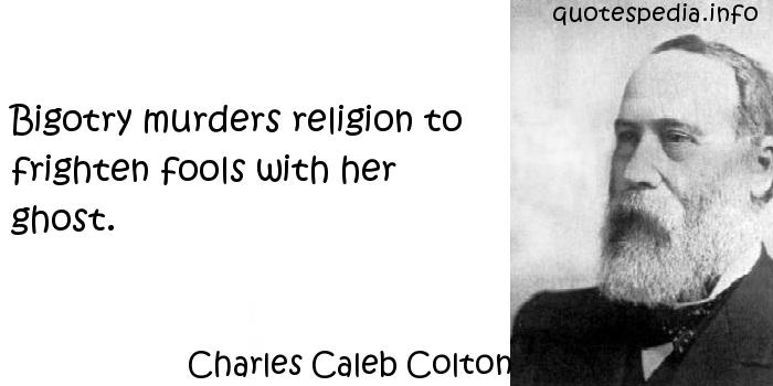 Charles Caleb Colton - Bigotry murders religion to frighten fools with her ghost.