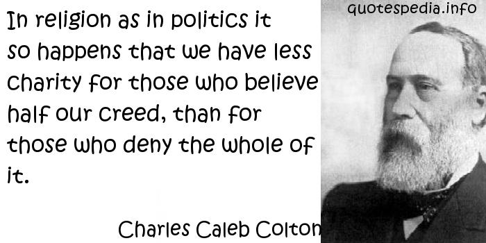 Charles Caleb Colton - In religion as in politics it so happens that we have less charity for those who believe half our creed, than for those who deny the whole of it.
