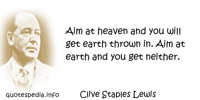 Clive Staples Lewis - Aim at heaven and you will get earth thrown in. Aim at earth and you get neither.