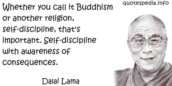 Dalai Lama - Whether you call it Buddhism or another religion, self-discipline, that's important. Self-discipline with awareness of consequences.