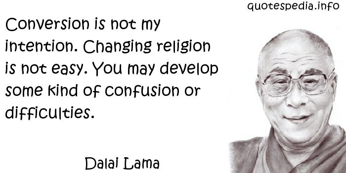Dalai Lama - Conversion is not my intention. Changing religion is not easy. You may develop some kind of confusion or difficulties.