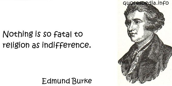 Edmund Burke - Nothing is so fatal to religion as indifference.