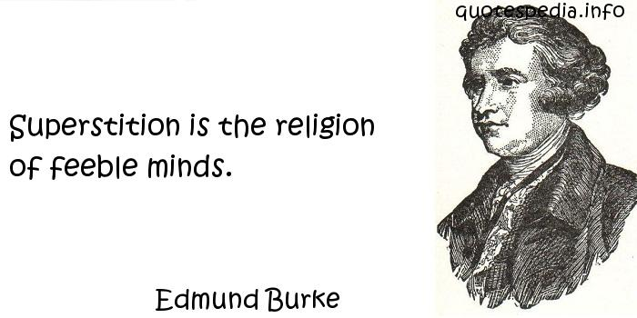 Edmund Burke - Superstition is the religion of feeble minds.