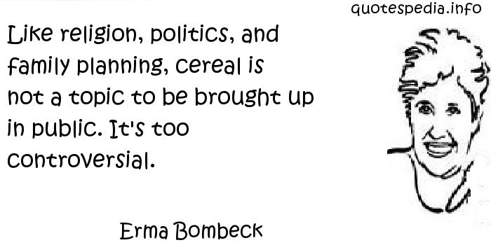 Erma Bombeck - Like religion, politics, and family planning, cereal is not a topic to be brought up in public. It's too controversial.
