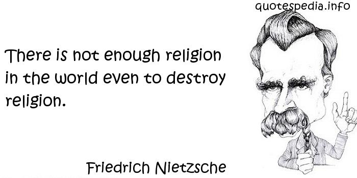 Friedrich Nietzsche - There is not enough religion in the world even to destroy religion.
