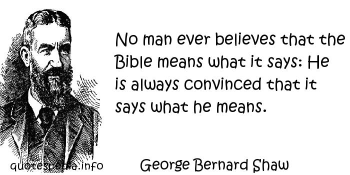 George Bernard Shaw - No man ever believes that the Bible means what it says: He is always convinced that it says what he means.