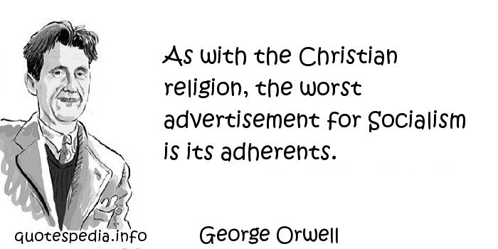 George Orwell - As with the Christian religion, the worst advertisement for Socialism is its adherents.