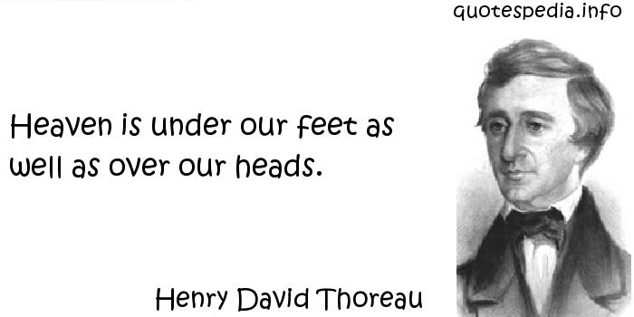 Henry David Thoreau - Heaven is under our feet as well as over our heads.