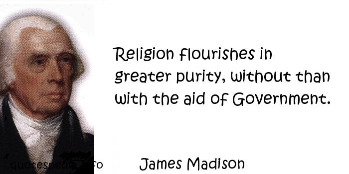 James Madison - Religion flourishes in greater purity, without than with the aid of Government.