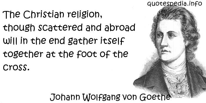 Johann Wolfgang von Goethe - The Christian religion, though scattered and abroad will in the end gather itself together at the foot of the cross.