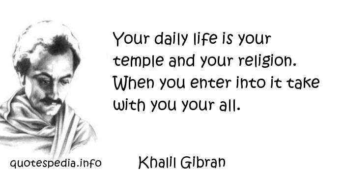 Khalil Gibran - Your daily life is your temple and your religion. When you enter into it take with you your all.