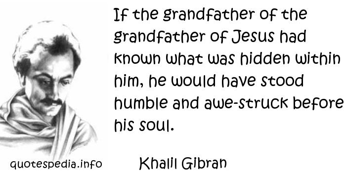 Khalil Gibran - If the grandfather of the grandfather of Jesus had known what was hidden within him, he would have stood humble and awe-struck before his soul.