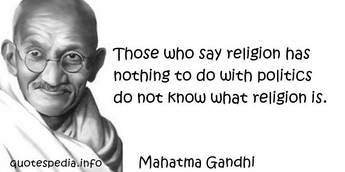 Mahatma Gandhi - Those who say religion has nothing to do with politics do not know what religion is.