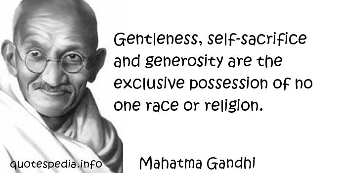 Mahatma Gandhi - Gentleness, self-sacrifice and generosity are the exclusive possession of no one race or religion.