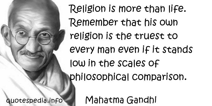 Mahatma Gandhi - Religion is more than life. Remember that his own religion is the truest to every man even if it stands low in the scales of philosophical comparison.