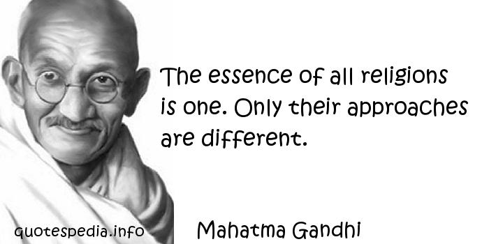 Mahatma Gandhi - The essence of all religions is one. Only their approaches are different.