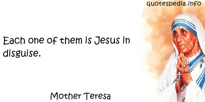 Mother Teresa - Each one of them is Jesus in disguise.