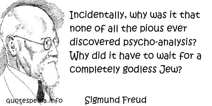 Sigmund Freud - Incidentally, why was it that none of all the pious ever discovered psycho-analysis? Why did it have to wait for a completely godless Jew?