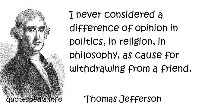 Thomas Jefferson - I never considered a difference of opinion in politics, in religion, in philosophy, as cause for withdrawing from a friend.