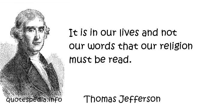 Thomas Jefferson - It is in our lives and not our words that our religion must be read.