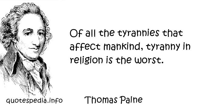 Thomas Paine - Of all the tyrannies that affect mankind, tyranny in religion is the worst.