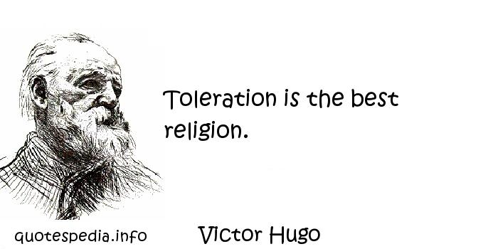 Victor Hugo - Toleration is the best religion.
