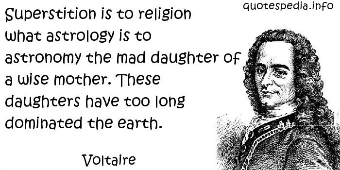 Voltaire - Superstition is to religion what astrology is to astronomy the mad daughter of a wise mother. These daughters have too long dominated the earth.